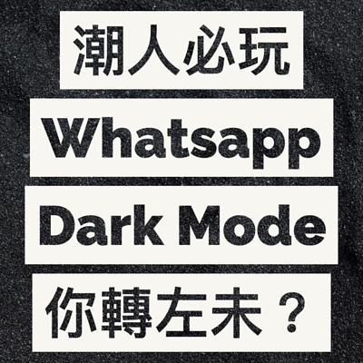 潮人必玩 Whatsapp Dark Mode 你轉左未?