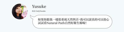 Yusuke:如果你跟我一樣很重視天然與否,我可以說真的可以放心 試試看Natural Path自然好衛生棉唷!