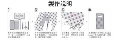 製作說明:1.準備背板紙模以及雜誌或設計圖稿。 2.將紙模放到所需的圖案上,以筆描邊,確定圖案範圍。 3.描完邊後,用剪刀或是刀片裁剪,使其與背板紙模相同大小。 4.最後將圖片朝外放入 Ringke Fusion 透明背蓋內層,再裝上手機即可完成!