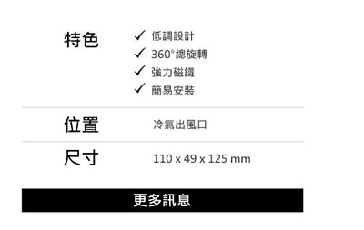 特色:低調設計、360°總旋轉、強力磁鐵、簡易安裝;位置:冷氣出風口;尺寸:110 x 49 x 125 mm;更多訊息