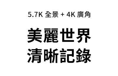 5.7K全景 與 4K廣角 美麗世界.清晰紀錄