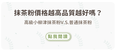 高級小柳津抹茶粉V.S.普通抹茶粉 價格越高品質越好嗎?