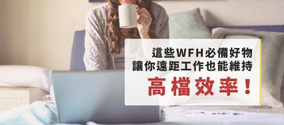 你WFH(在家工作)了嗎?這些WFH必備好物讓你遠距工作也能維持高檔效率!