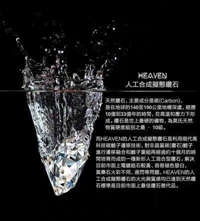 HEAVEN人工合成擬態鑽石是利用現代高科技碳離子遷移技術,對非晶質碳(鑽石)離子進行遷移融合和離子重組再經過約十個月的時間培育而成的一種新形人工混合型鑽石,HEAVEN人工合成擬態鑽石的火光與質感均已達到天然鑽石標準是目前市面上最佳鑽石替代品。
