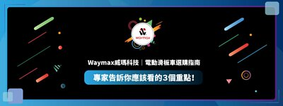 Waymax 威瑪科技 電動滑板車選購指南 專家告訴你應該看的3大重點