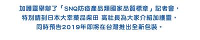 加護靈舉辦了「SNQ防疫產品類國家品質標章」記者會,  特別請到日本大幸藥品柴田 高社長為大家介紹加護靈,  同時預告2019年即將在台灣推出全新包裝。