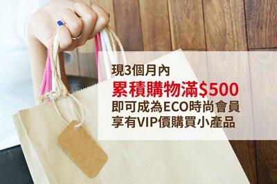 3個月內累積購物滿$500,即可成為ECO時尚會員,就可永久以VIP價購買小產品。
