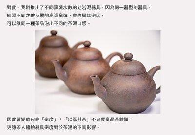 我們推出了不同窯燒次數的老岩泥器具,因為同一器型的器具,經過不同次數反覆的高溫窯燒 可以讓同一種茶品泡出不同的茶湯口感 「以器引茶」不只豐富品茶體驗,更讓茶人體驗器具密度對於茶湯的不同影響