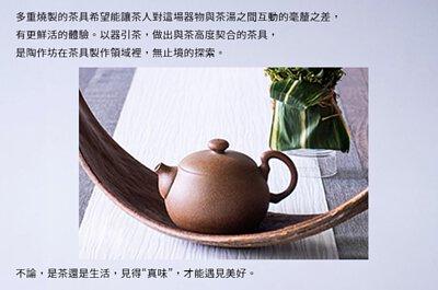 """多重燒製的茶具希望能讓茶人對這場器物與茶湯之間互動的毫釐之差,有更鮮活的體驗。以器引茶,做出與茶高度契合的茶具,是陶作坊在茶具製作領域裡,無止境的探索。  不論,是茶還是生活,見得""""真味"""",才能遇見美好"""