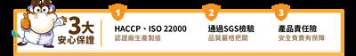 大安心保證-HACCP、ISO 22000認證廠生產製造,通過SGS檢驗,全部商品保有產品責任險