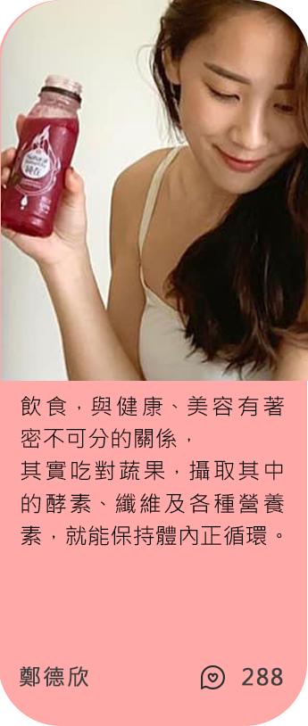 網紅鄭德欣也在喝純在冷壓蔬果汁,飲食、健康、美容有著 密不可分的關係,其實吃對蔬果,攝取其中的酵素、纖維及各種營養 素,就能保持體內正循環。
