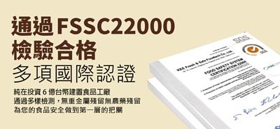 通過FSSC22000檢驗合格及多項國際認證。純在投資6億台幣建置食品工廠,通過多樣檢測,無重金屬殘留無農藥殘留,為您的食品安全做到第一層的把關。