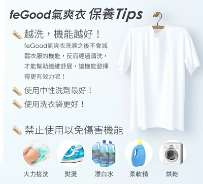 feGood氣爽衣保養Tips  越洗,機能越好! feGood氣爽衣洗滌之後不會減弱衣服的機能,反而經過清洗,才能幫助纖維舒展,讓機能發揮得更有效力呢! 使用中性洗劑最好! 使用洗衣袋更好! 禁止使用以免傷害機能