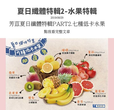 夏日纖體特輯,告訴妳七種低卡水果幫助瘦身,檸檬,可以促進腸子蠕動,番茄,可降低熱量攝取,葡萄柚,可促進消化,香蕉,可利尿軟便,鳳梨,可分解酵素,奇異果,助消化並美化肌膚,蘋果,可防止腿部水腫.