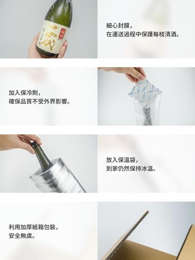 細心封膜,在運送過程中保護每枝清酒;加入保冷劑,確保品質不受外界影響;放入保溫袋,到家仍然保持冰溫;利用加厚紙箱包裝,安全無虞。